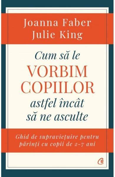 Cum sa le vorbim copiilor astfel incat sa ne asculte - Joanna Faber, Julie King