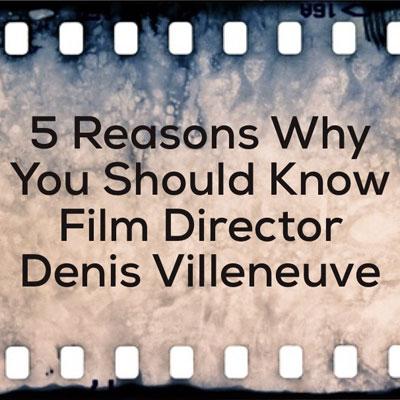 5 Reasons Why You Should Know Film Director Denis Villeneuve