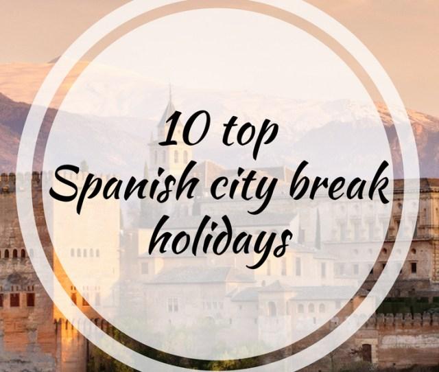 10 Top Spanish City Break Destinations