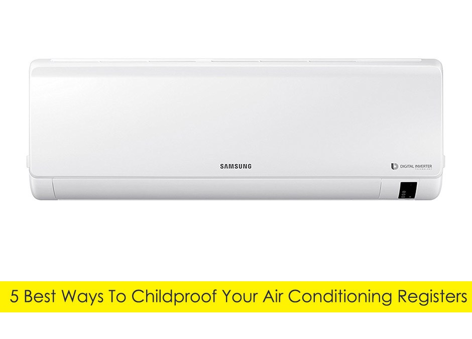 5 Best Ways To Childproof Your Air Conditioning Registers