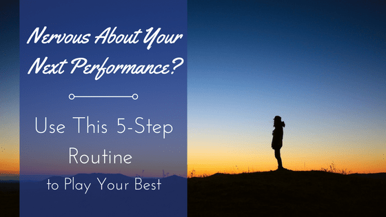 Nervous About Your Next Performance? Use This 5-Step Routine to Play Your Best