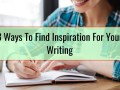 3 Ways To Find Inspiration For Your Writing