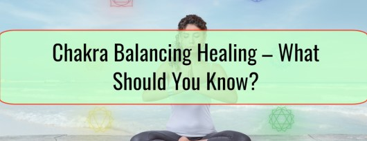 Chakra Balancing Healing – What Should You Know