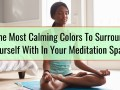The Most Calming Colors To Surround Yourself With In Your Meditation Space