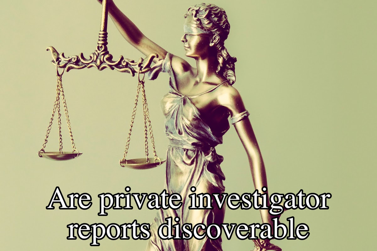 Are private investigator reports discoverable?