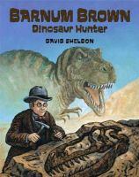 Barnum Brown: Dinosaur Hunter by David Sheldon