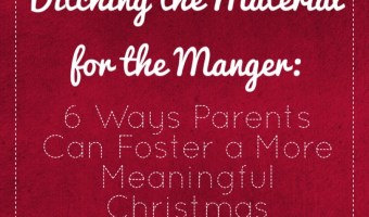 Ditching the Material for the Manger: 6 Ways Parents Can Foster a More Meaningful Christmas