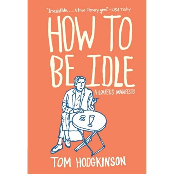 How to Be Idle: A Loafer's Manifesto – Tom Hodgkinson