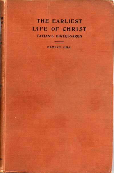 James Hamlyn Hill [1847-1915], The Earliest Life of Christ Ever Compiled from the Four Gospels, Being The Diatessaron of Tatian [circ. A.D. 160]