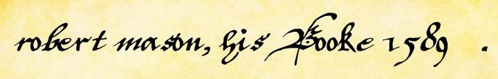 "The inscription as it appears on the first folio of ""robert mason, his Booke 1589"" in the handwriting of ""W.A."""