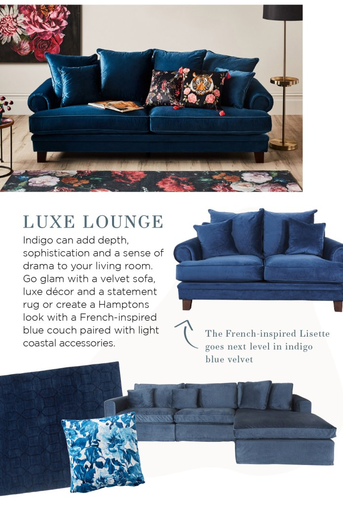 Colour of the Month: Indigo Luxe lounge Indigo can add depth, sophistication and a sense of drama to your living room. Create a Hamptons look with an oversized sofa paired with light coastal accessories or go glam with velvet, luxe décor and a statement rug.