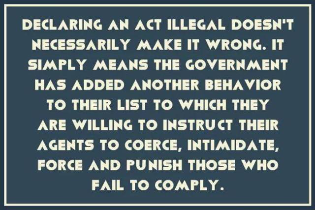 Declaring an act illegal doesn't necessarily make it wrong. It simply means the government has added another behaviour to their list of which they are willing to instruct their agents to coerce, intimidate, force and punish those who fail to comply.