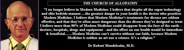 """THE CHURCH OF ALLOPATHY """"I no longer believe in modern Medicine. I believe that despite all the super technology and elite bedside manner...the greatest danger to your health is the doctor who practices modern Medicine. I believe that modern Medicine's treatment for disease are seldom effective, and that they're often more dangerous than the disease they're designed to treat. I believe more than 90% of modern medicine could disappear from the face of the earth- doctors, hospitals, drugs and equipment- and the effect on our health would be immediate and beneficial...Modern Medicine can't survive without our faith, because Modern medicine is neither an art nor a science. it's a religion."""" Dr. Robert Mendelssohn, M.D."""