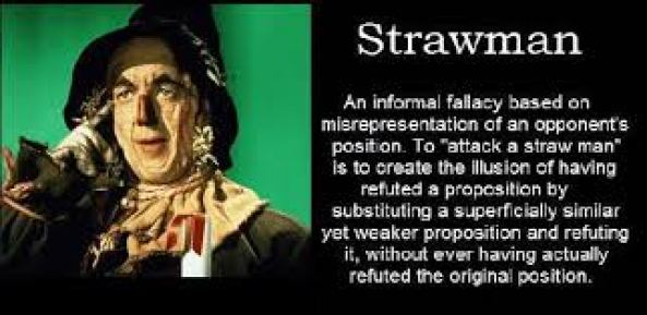 """STRAW MAN An informal fallacy based on misrepresentation of an opponent's position. To """"attack a straw man"""" is to create the illusion of having refuted a proposition by substituting a superficially similar yet weaker proposition and refuting it, without ever having actually refuted the original position."""