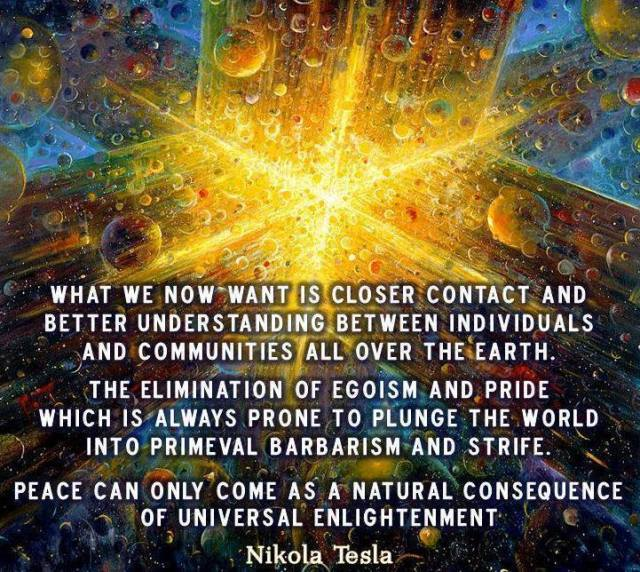 """""""WHAT WE NOW WANT IS CLOSER CONTACT AND BETTER UNDERSTANDING BETWEEN INDIVIDUALS AND COMMUNITIES ALL OVER THE EARTH.  THE ELIMINATION OF EGOISM AND PRIDE WHICH IS ALWAYS PRONE TO PLUNGE THE WORLD INTO PRIMEVAL BARBARISM AND STRIFE.  PEACE CAN ONLY COME AS A NATURAL CONSEQUENCE OF UNIVERSAL ENLIGHTENMENT."""" ~ Nikola Tesla"""