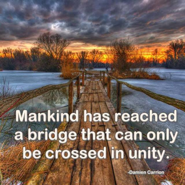 """""""Mankind has reached a bridge that can only be crossed in unity."""" ~ Damien Carrion"""