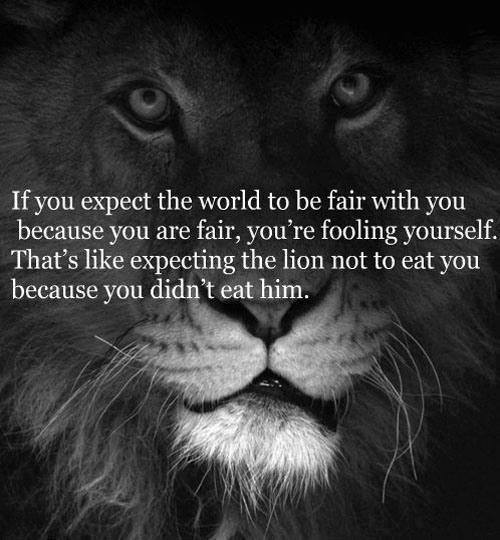 """""""If you expect the world to be fair with you because you are fair, you're fooling yourself. That's like expecting the lion not to eat you because you didn't eat him."""""""
