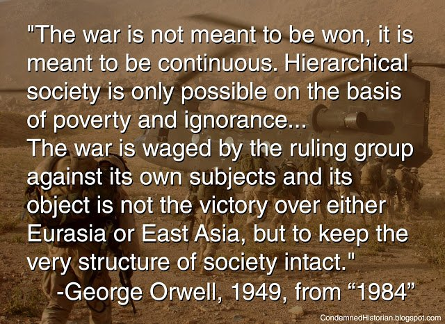 """""""The war is not meant to be won, it is meant to be continuous. Hierarchical society is only possible on the basis of poverty and ignorance... The war is waged by the ruling group against its own subjects and its object is not the victory over either Eurasia or east Asia, but to keep the very structure of society intact."""" George Orwell, 1949, from """"1984"""""""