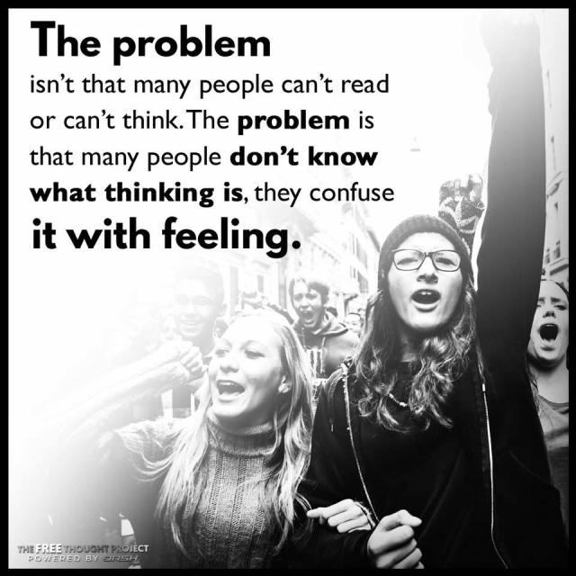 The problem isn't that many people can't read or can't think. The problem is that many people don't know what thinking is, they confuse it with feeling.