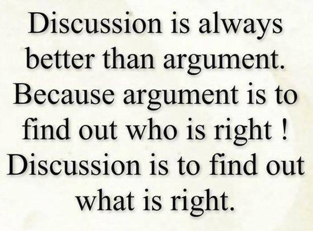 Discussion is always better than argument.