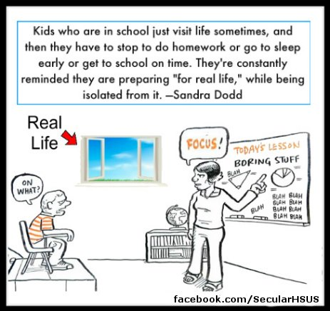 """Kids who are in school just visit life sometimes, and then they have to stop to do homework or go sleep early or get to school on time, They're constantly reminded they are preparing 'for real life,' while being isolated from it."" Sandra Dodd"