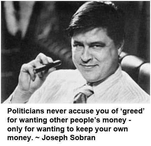 """""""Politicians never accuse you of 'greed' for wanting other people's money - only for wanting to keep your own money."""" - Joseph Sobran"""