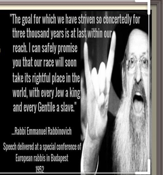 """""""The goal for which we have striven so concertedly for three thousand years is at last within our reach. I can safely promise you that our race will soon take its rightful place in the world, with every Jew a king and every Gentile a slave."""" - Rabbi Emmanuel Rabbinovich Speech delivered at a conference of European rabbis in Budapest 1952"""