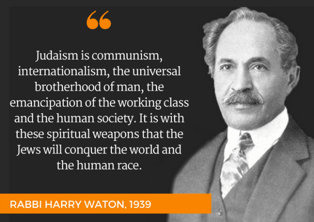 """""""Judaism is communism, internationalism, the universal brotherhood of man, the emancipation of the working class and the human society. It is with these spiritual weapons nthat the Jews will conquer the world and the human race."""" - RABBI HARRY WATON, 1939"""