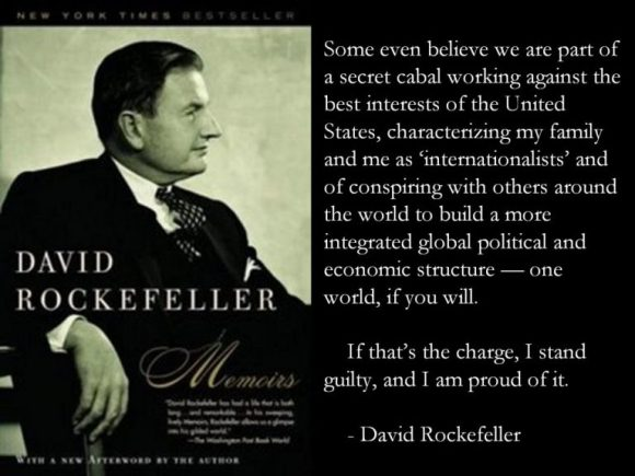"""""""Some even believe we are part of a secret cabal working against the best interests of the United States, characterizing my family and me as 'internationalists' and of conspiring with others around the world to build a more integrated global political and economic structure - one world, if you will. If that's the charge, I stand guilty, and I am proud of it."""" -David Rockefeller"""
