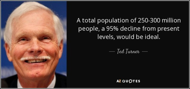 """""""A total population of 250-300 million people, a 95% decline from present levels, would be ideal."""" - Ted Turner"""