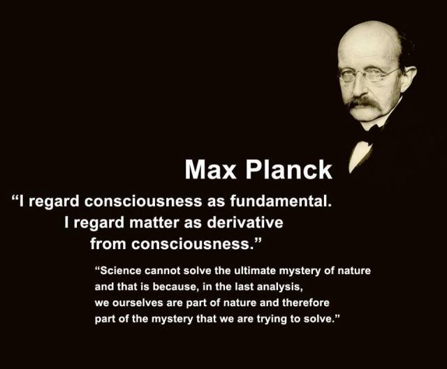 """Max Planck - """"I regard consciousness as fundamental, I regard matter as derivative from consciousness.""""  """"Science cannot solve the ultimate mystery of nature and that is because, in the last analysis, we ourselves are part of nature and therefore part of the mystery that we are trying to solve."""""""