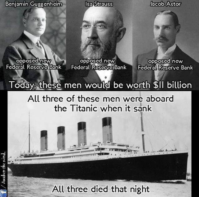 Benjamin Guggenheim - opposed nre Federal Reserve Bank  Isa Strauss- opposed nre Federal Reserve Bank  Jacob Astor- opposed nre Federal Reserve Bank  Today, these men would be worth $11 billion All three of these men were aboard the Titanic when it sank.  All three died that night