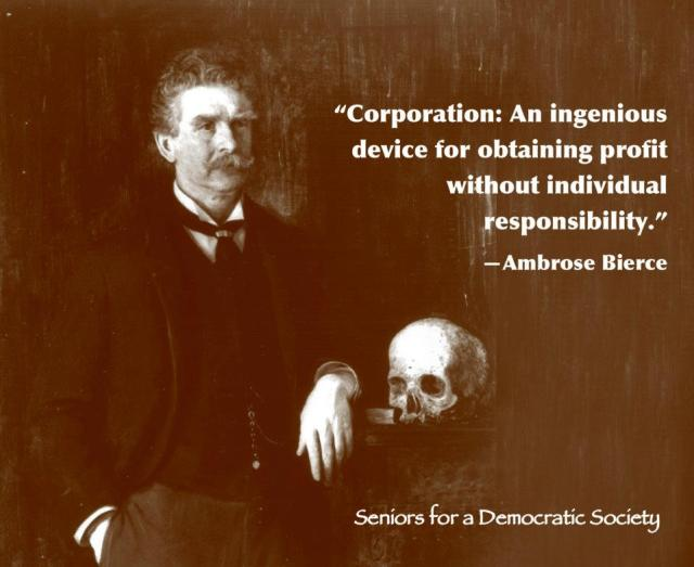 """""""Corporation: An ingenious device for obtaining profit without individual responsibility."""" - Ambrose Bierce"""