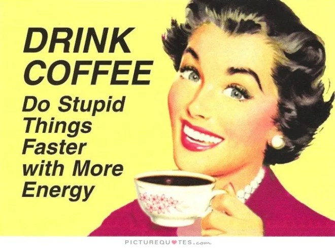 drink-coffee-do-stupid-things-faster-and-with-more-energy-quote-1