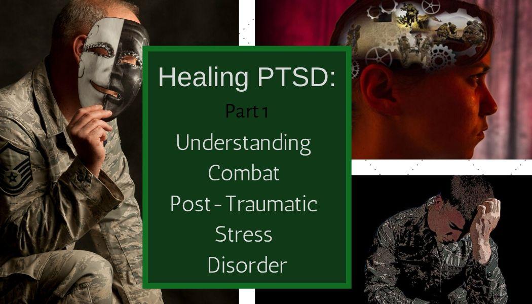 Healing PTSD: Part 1- Understanding Combat Post-Traumatic Stress Disorder