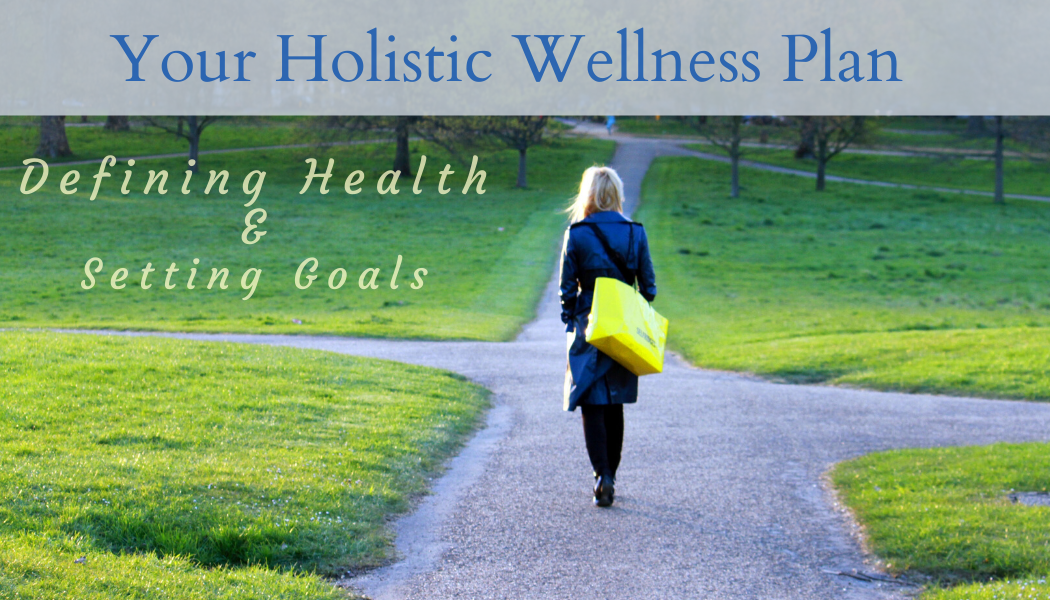 Your Holistic Wellness Plan- Defining Health & Setting Goals