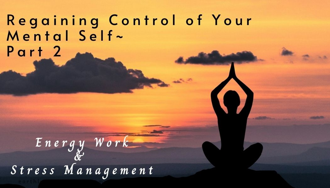 Regaining Control of Your Mental Self~ Part 3… Energy Work & Stress Reduction