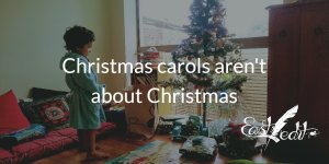 Banner image: Christmas carols aren't about Christmas