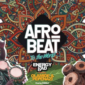 Energy Gad ft. Olamide & Pepenazi – Afrobeat To The World mp3 audio song lyrics