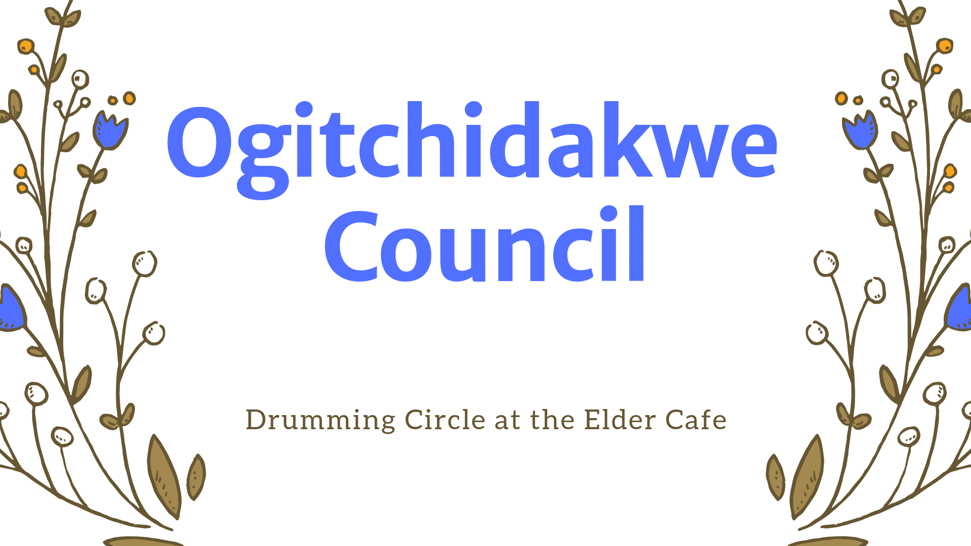Blue and brown flowers. Text reads: Ogitchidakwe Council. Drumming circle at the Elder Cafe.
