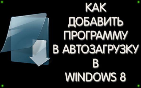 Как в WINDOWS 8 добавить программу в автозагрузку?