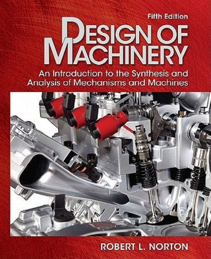 Design of Machinery: An Introduction to the Synthesis and Analysis of Mechanisms and MachinesBy Robert L. Norton
