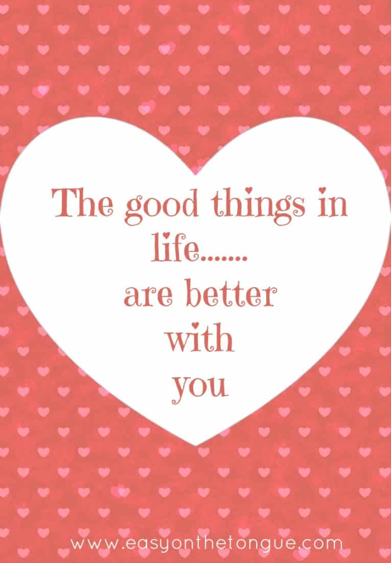 The good things in life are better with you Love quotes to share with your other half