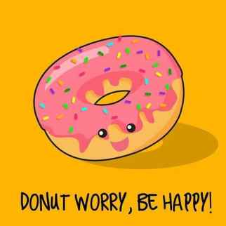 Happiness quote Donut worry be happy. Read our list of 15 Inspirational quotes to change your mood at www.easyonthetongue 10 Happiness Quotes that will change your mood today!