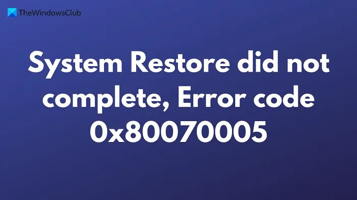 System Restore did not complete, Error code 0x80070005