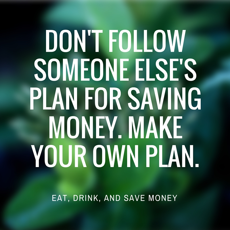 Money quote. Don't follow someone else's plan for saving money. Make your own plan.