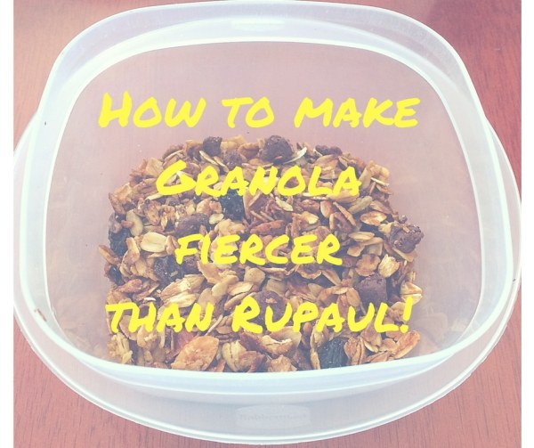 How to make granola fiercer than Rupaul!