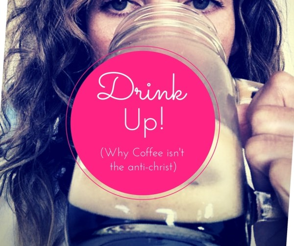 Drink Up!  Why Coffee isn't the anti-christ!