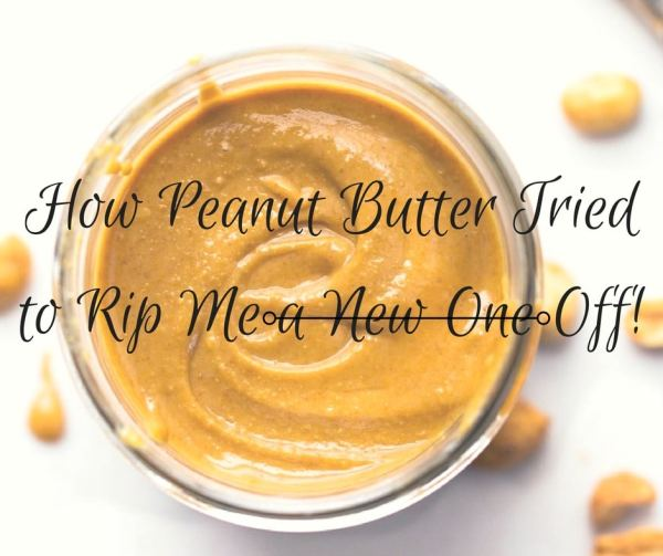 How Peanut Butter Tried to Rip Me a New One!
