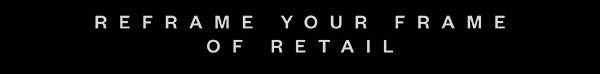 REFRAME YOUR FRAME OF RETAIL
